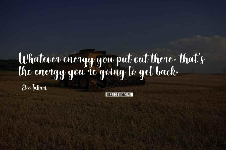 Elie Tahari Sayings: Whatever energy you put out there, that's the energy you're going to get back.