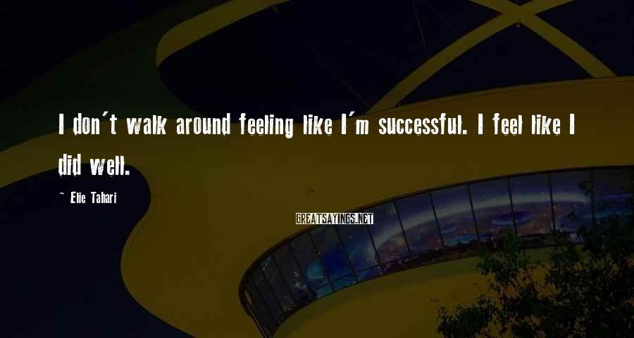 Elie Tahari Sayings: I don't walk around feeling like I'm successful. I feel like I did well.