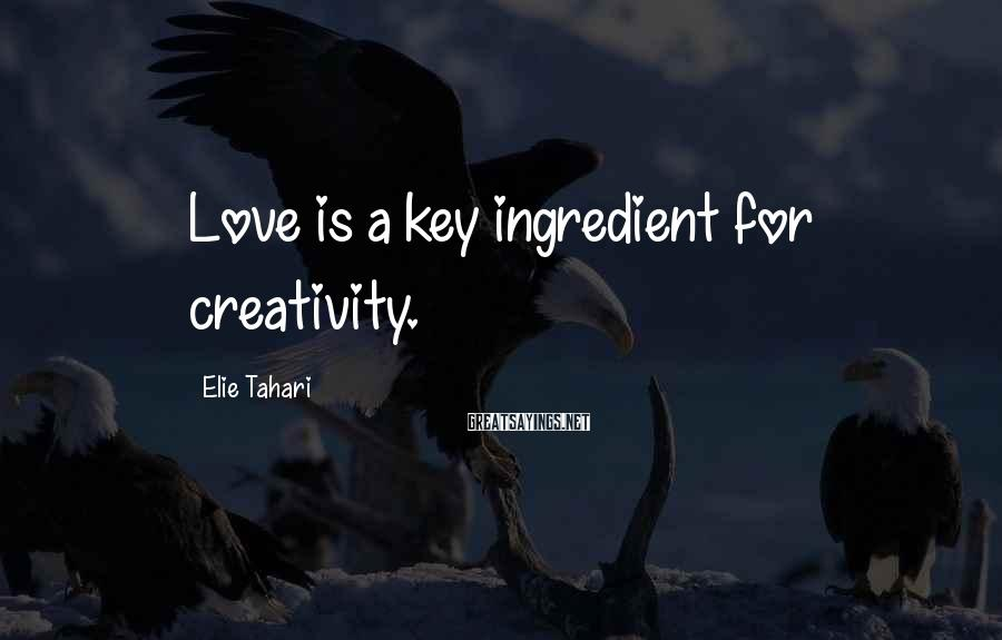 Elie Tahari Sayings: Love is a key ingredient for creativity.