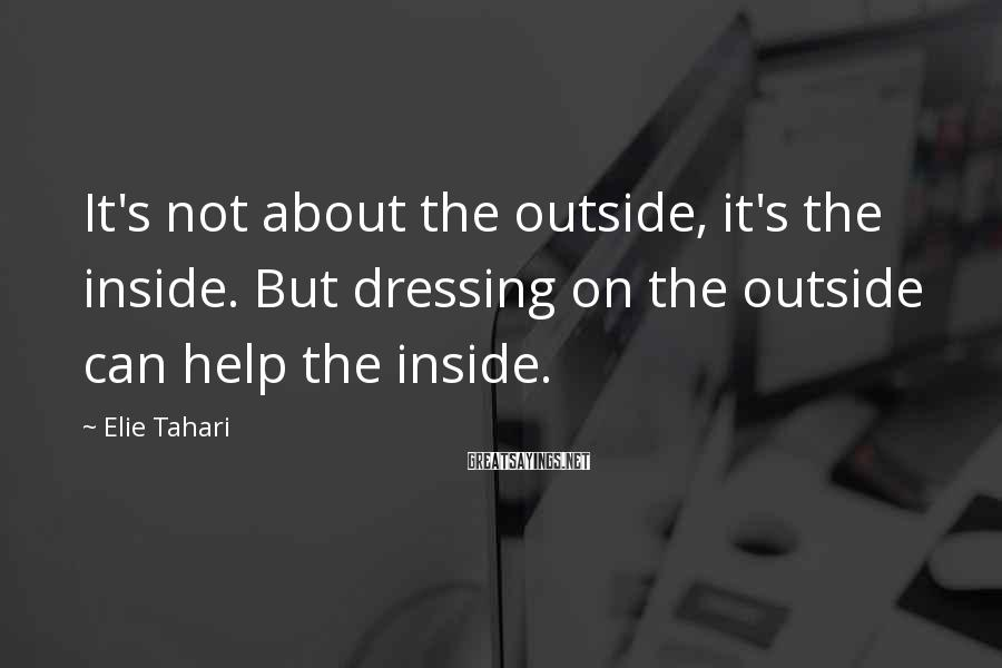 Elie Tahari Sayings: It's not about the outside, it's the inside. But dressing on the outside can help