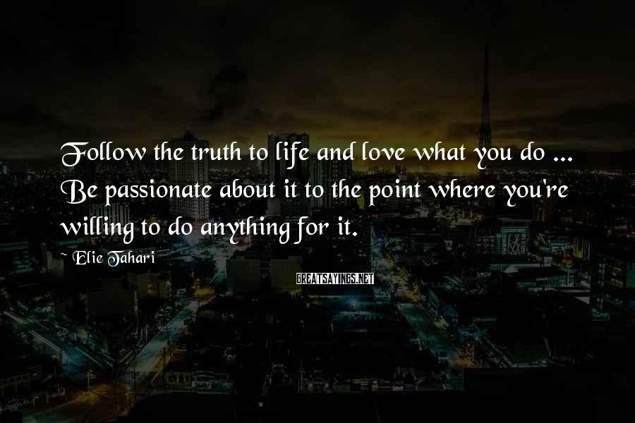 Elie Tahari Sayings: Follow the truth to life and love what you do ... Be passionate about it