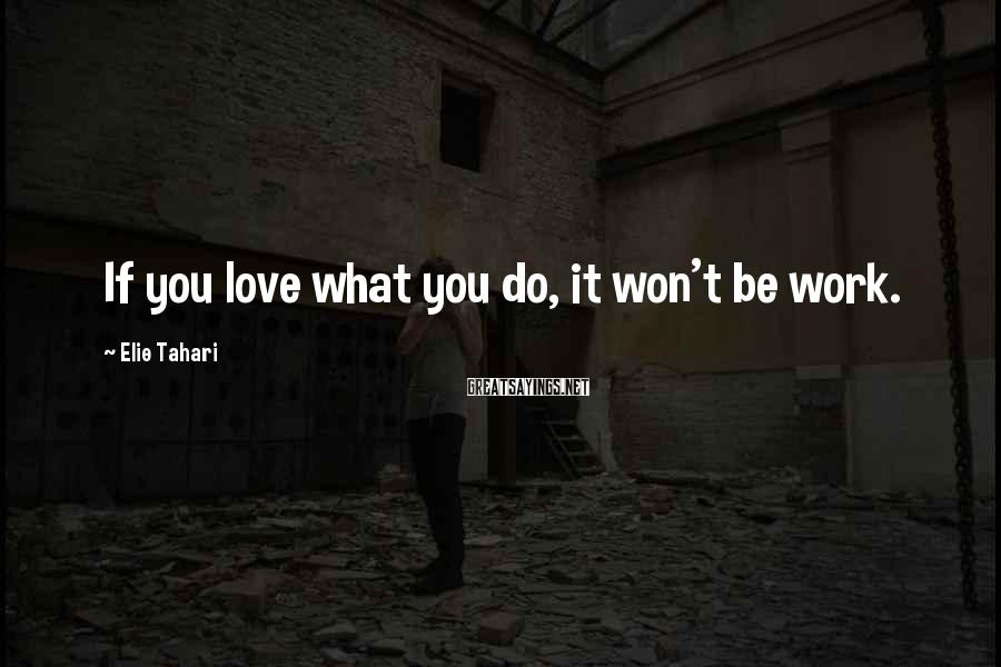 Elie Tahari Sayings: If you love what you do, it won't be work.