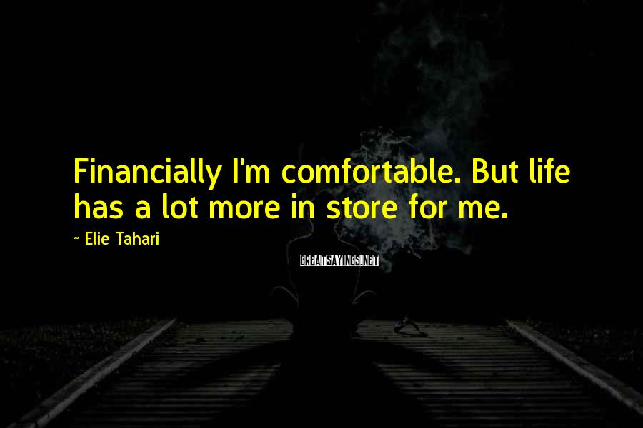 Elie Tahari Sayings: Financially I'm comfortable. But life has a lot more in store for me.