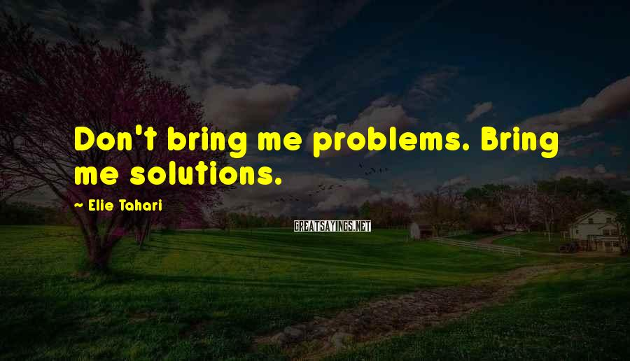 Elie Tahari Sayings: Don't bring me problems. Bring me solutions.