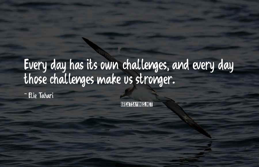Elie Tahari Sayings: Every day has its own challenges, and every day those challenges make us stronger.
