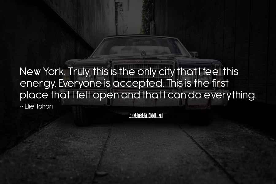 Elie Tahari Sayings: New York. Truly, this is the only city that I feel this energy. Everyone is