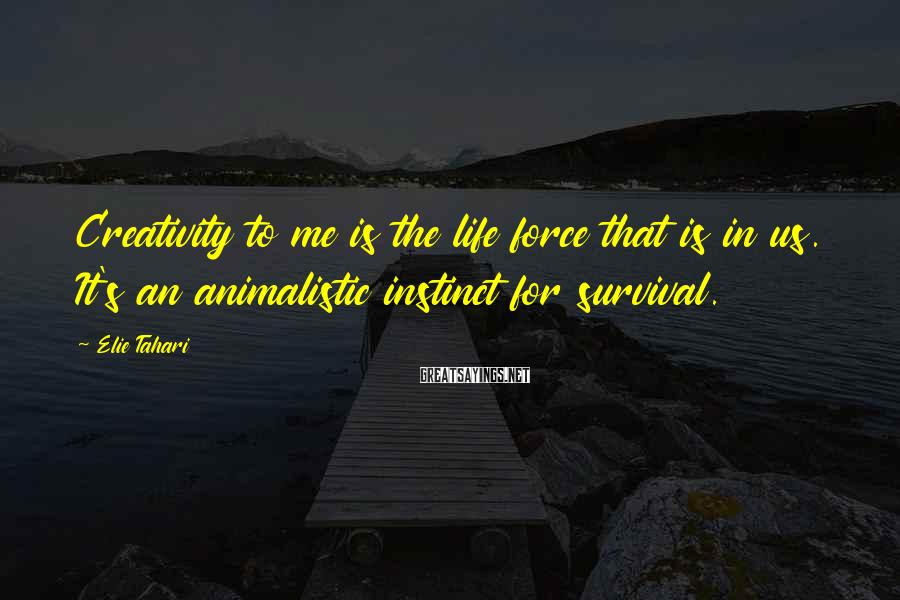 Elie Tahari Sayings: Creativity to me is the life force that is in us. It's an animalistic instinct