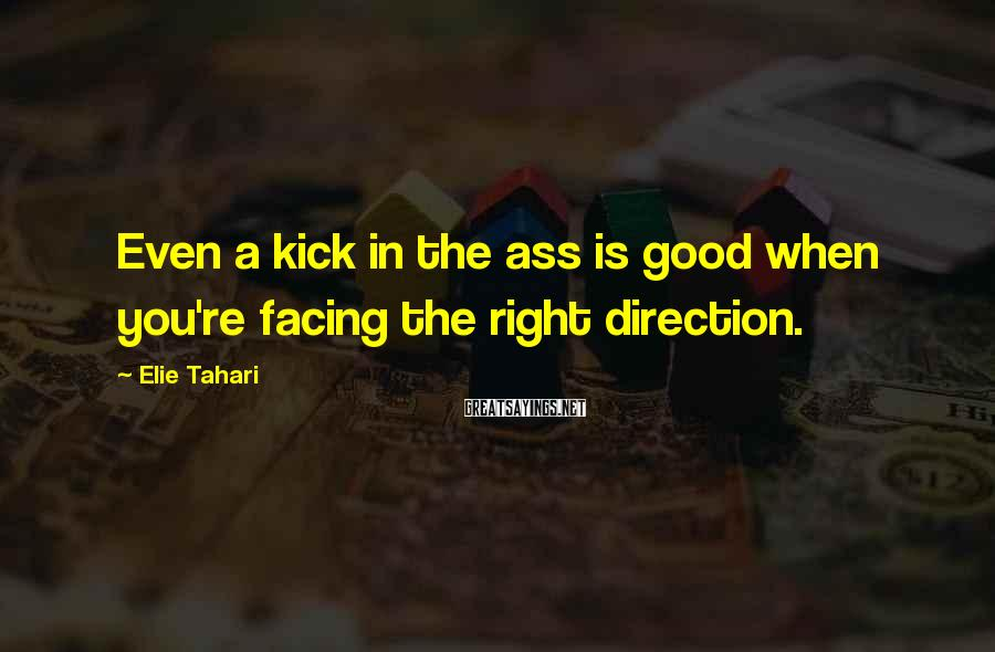 Elie Tahari Sayings: Even a kick in the ass is good when you're facing the right direction.