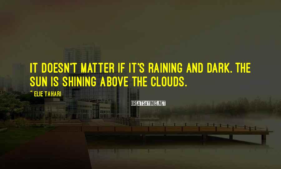 Elie Tahari Sayings: It doesn't matter if it's raining and dark. The sun is shining above the clouds.