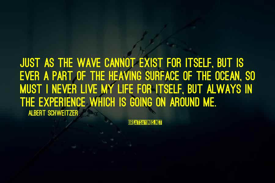 Elinor Glyn Sayings By Albert Schweitzer: Just as the wave cannot exist for itself, but is ever a part of the