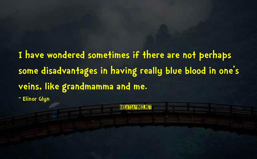 Elinor Glyn Sayings By Elinor Glyn: I have wondered sometimes if there are not perhaps some disadvantages in having really blue
