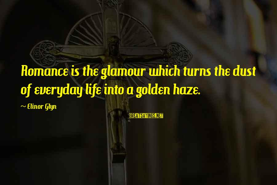Elinor Glyn Sayings By Elinor Glyn: Romance is the glamour which turns the dust of everyday life into a golden haze.