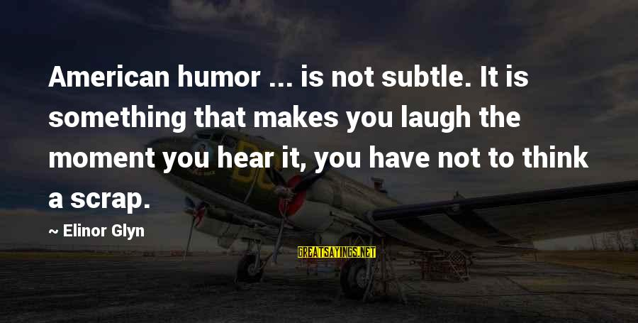 Elinor Glyn Sayings By Elinor Glyn: American humor ... is not subtle. It is something that makes you laugh the moment