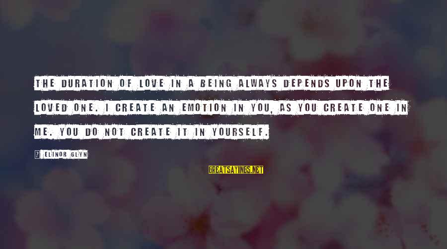 Elinor Glyn Sayings By Elinor Glyn: The duration of love in a being always depends upon the loved one. I create