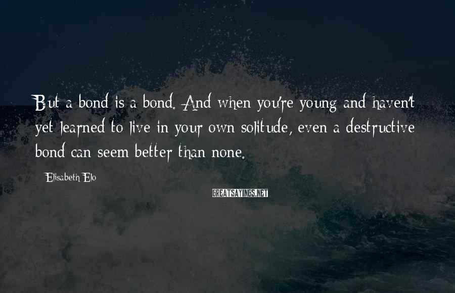 Elisabeth Elo Sayings: But a bond is a bond. And when you're young and haven't yet learned to