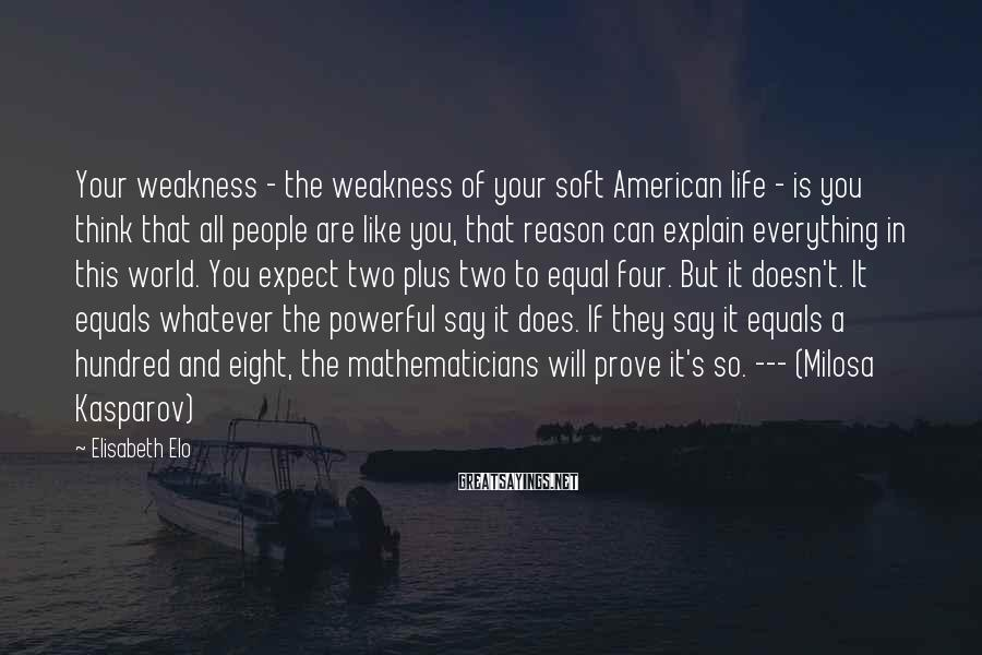 Elisabeth Elo Sayings: Your weakness - the weakness of your soft American life - is you think that