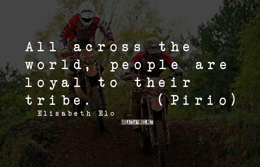 Elisabeth Elo Sayings: All across the world, people are loyal to their tribe. --- (Pirio)