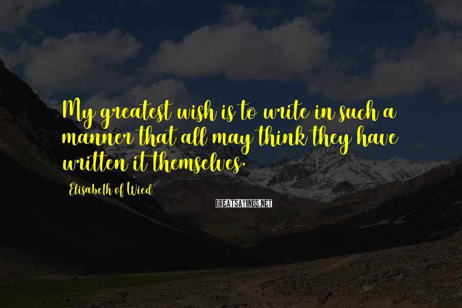 Elisabeth Of Wied Sayings: My greatest wish is to write in such a manner that all may think they