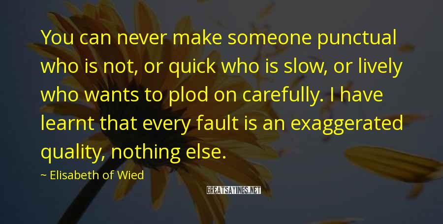 Elisabeth Of Wied Sayings: You can never make someone punctual who is not, or quick who is slow, or