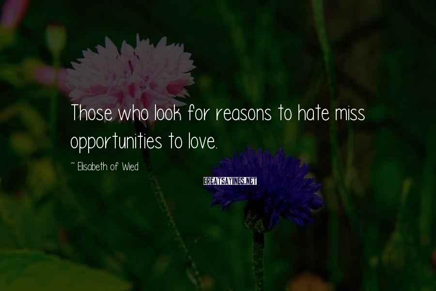 Elisabeth Of Wied Sayings: Those who look for reasons to hate miss opportunities to love.