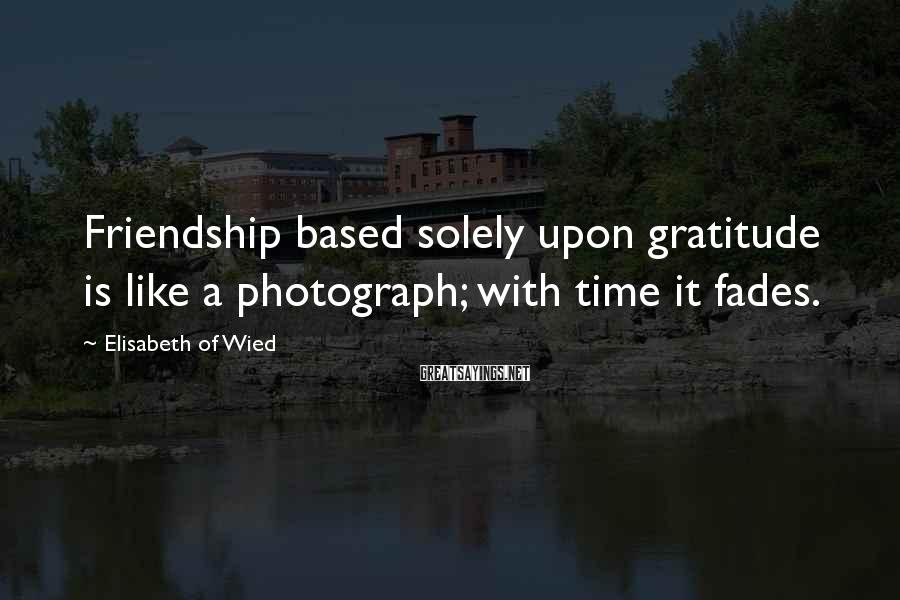 Elisabeth Of Wied Sayings: Friendship based solely upon gratitude is like a photograph; with time it fades.