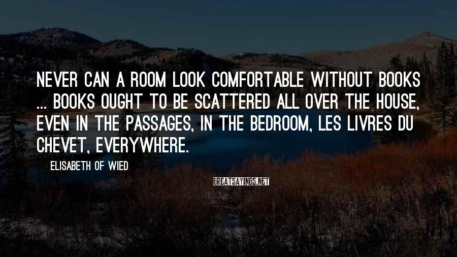 Elisabeth Of Wied Sayings: Never can a room look comfortable without books ... Books ought to be scattered all