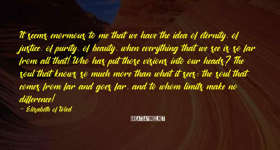 Elisabeth Of Wied Sayings: It seems enormous to me that we have the idea of eternity, of justice, of
