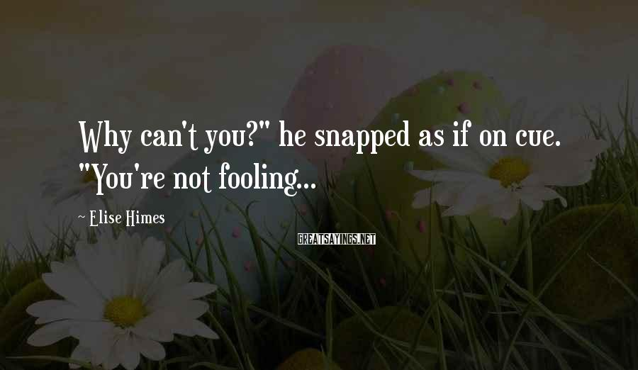 "Elise Himes Sayings: Why can't you?"" he snapped as if on cue. ""You're not fooling..."