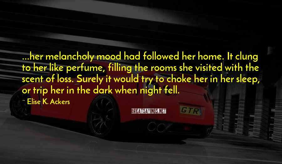 Elise K. Ackers Sayings: ...her melancholy mood had followed her home. It clung to her like perfume, filling the