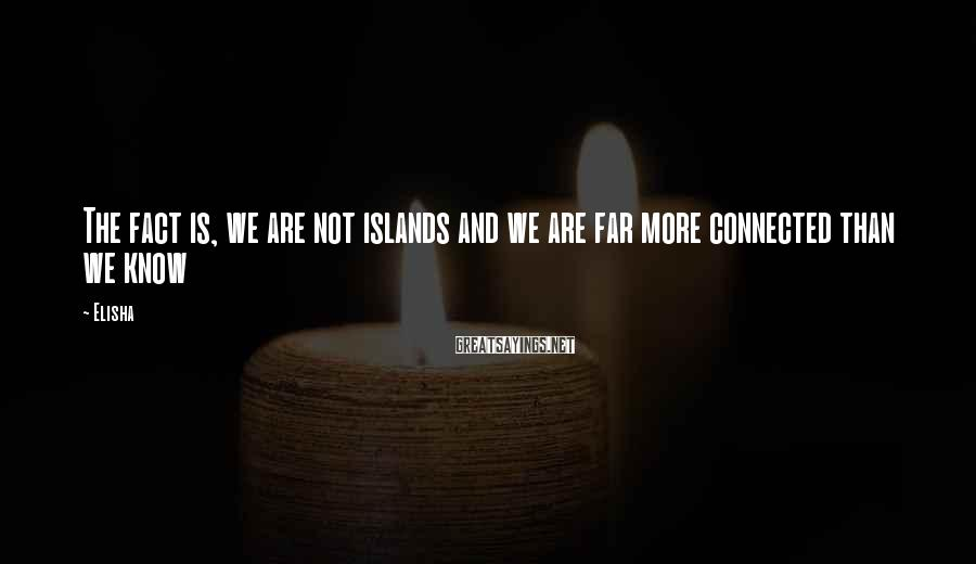 Elisha Sayings: The fact is, we are not islands and we are far more connected than we