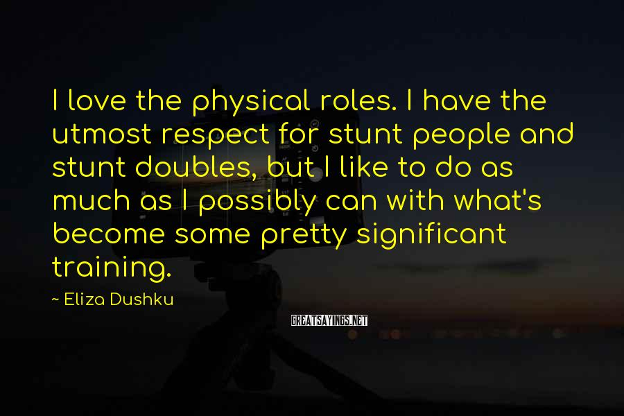 Eliza Dushku Sayings: I love the physical roles. I have the utmost respect for stunt people and stunt