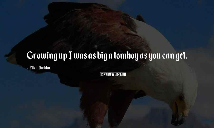 Eliza Dushku Sayings: Growing up I was as big a tomboy as you can get.