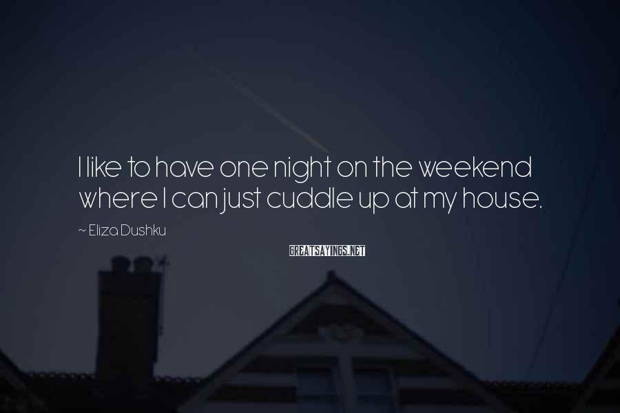 Eliza Dushku Sayings: I like to have one night on the weekend where I can just cuddle up