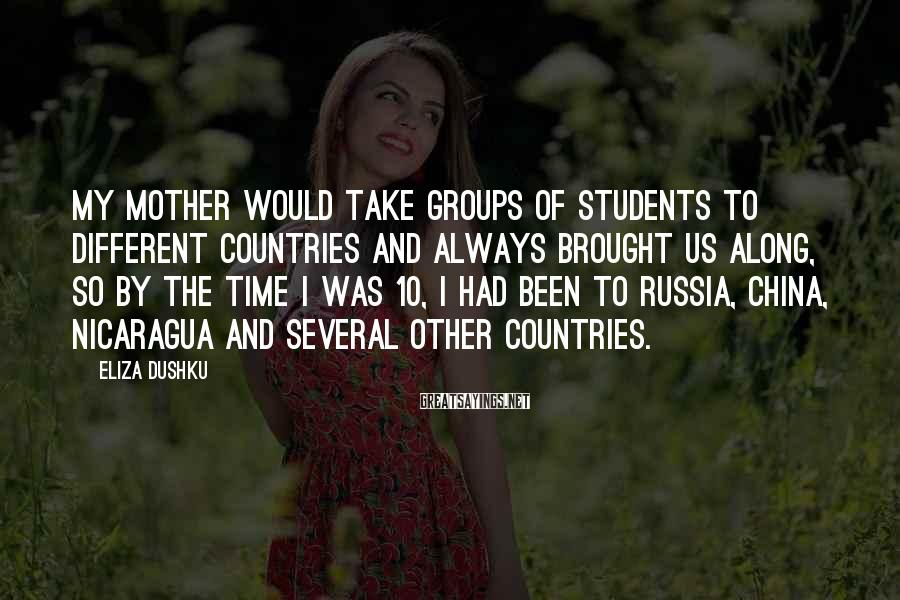 Eliza Dushku Sayings: My mother would take groups of students to different countries and always brought us along,