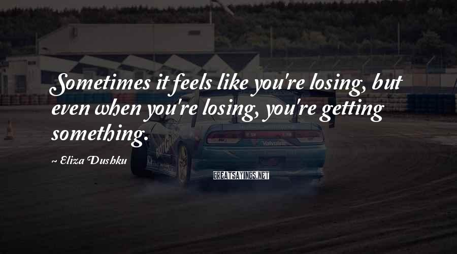 Eliza Dushku Sayings: Sometimes it feels like you're losing, but even when you're losing, you're getting something.