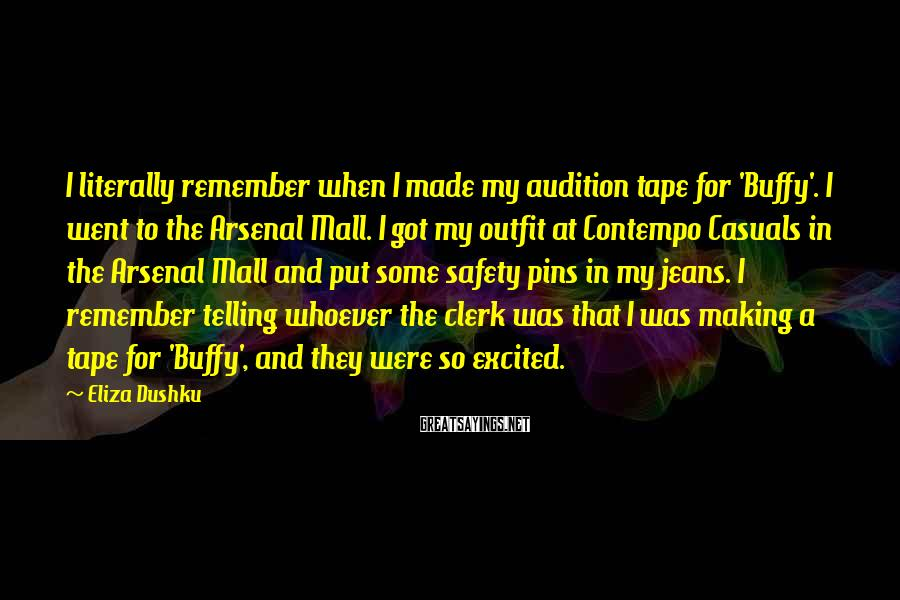 Eliza Dushku Sayings: I literally remember when I made my audition tape for 'Buffy'. I went to the