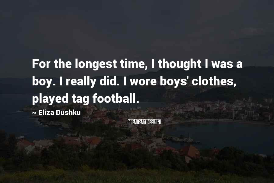 Eliza Dushku Sayings: For the longest time, I thought I was a boy. I really did. I wore
