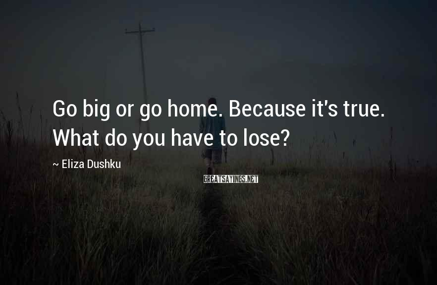 Eliza Dushku Sayings: Go big or go home. Because it's true. What do you have to lose?