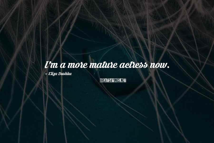 Eliza Dushku Sayings: I'm a more mature actress now.