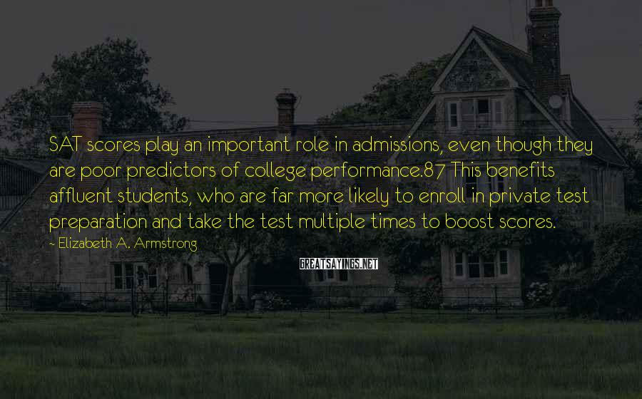 Elizabeth A. Armstrong Sayings: SAT scores play an important role in admissions, even though they are poor predictors of