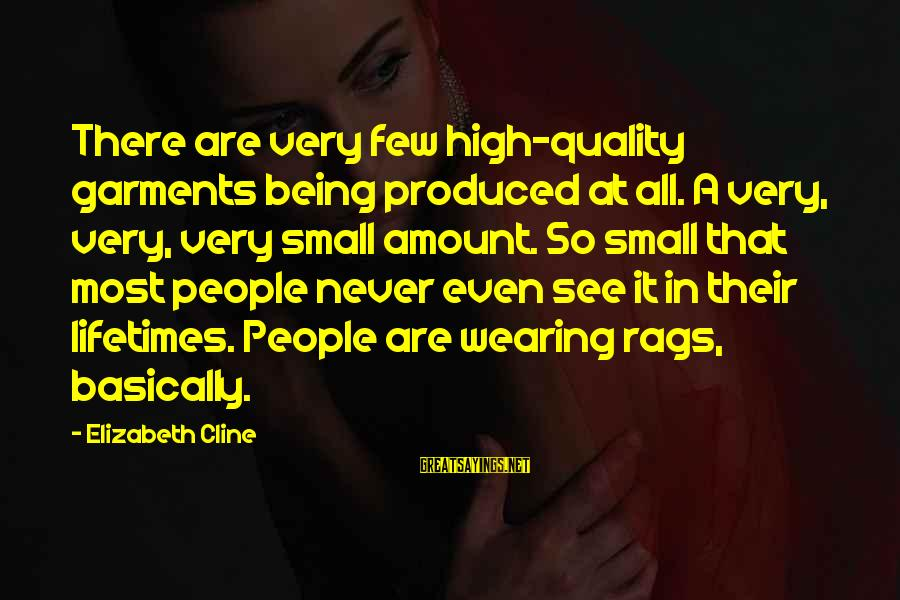 Elizabeth Cline Overdressed Sayings By Elizabeth Cline: There are very few high-quality garments being produced at all. A very, very, very small