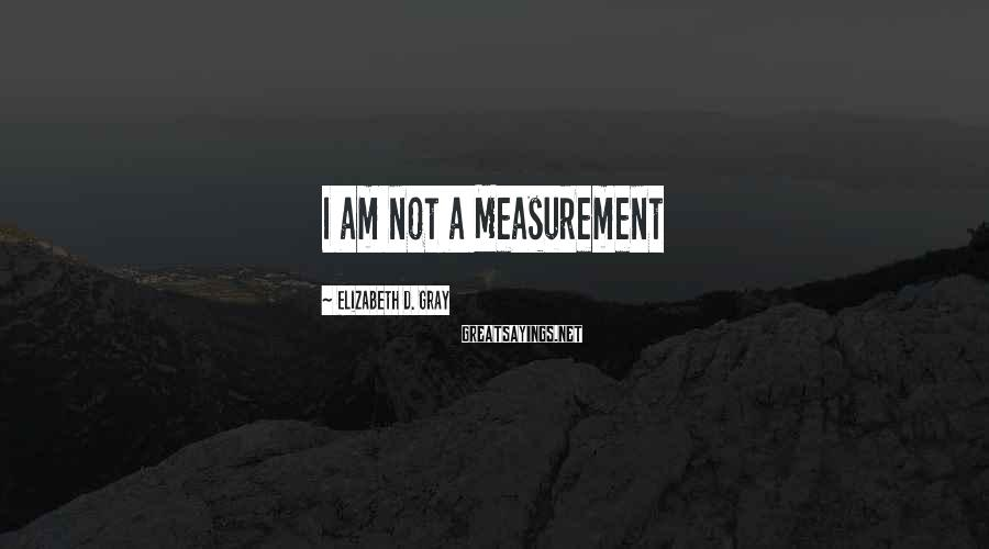 Elizabeth D. Gray Sayings: I am not a Measurement
