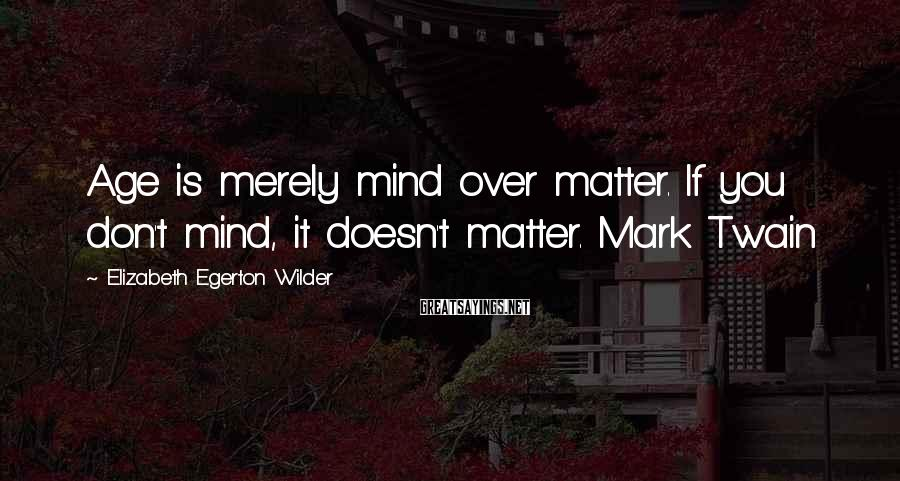 Elizabeth Egerton Wilder Sayings: Age is merely mind over matter. If you don't mind, it doesn't matter. Mark Twain