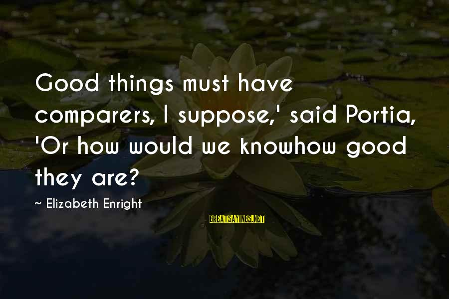 Elizabeth Enright Sayings By Elizabeth Enright: Good things must have comparers, I suppose,' said Portia, 'Or how would we knowhow good