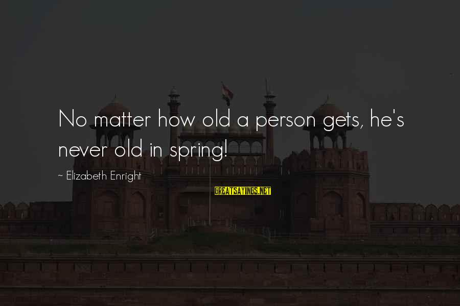 Elizabeth Enright Sayings By Elizabeth Enright: No matter how old a person gets, he's never old in spring!