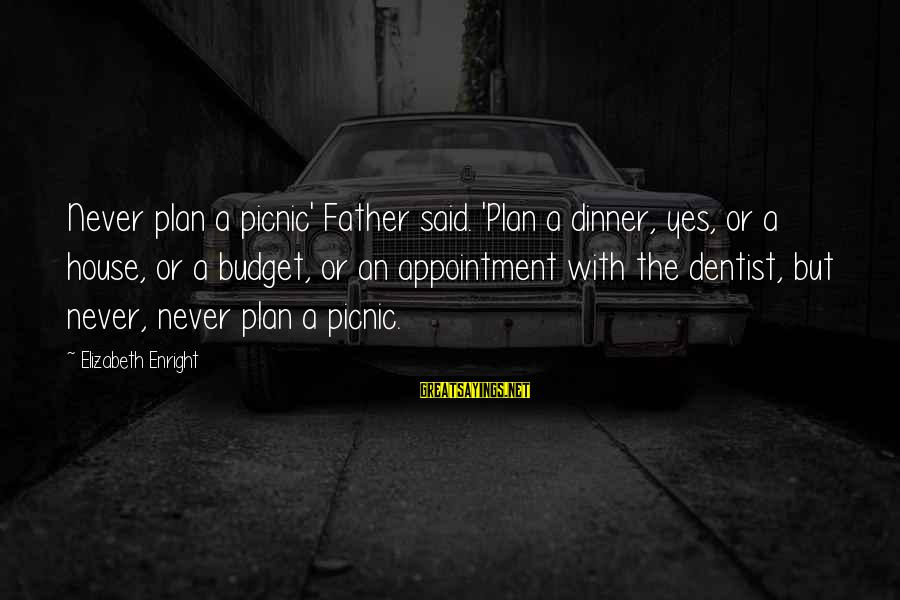 Elizabeth Enright Sayings By Elizabeth Enright: Never plan a picnic' Father said. 'Plan a dinner, yes, or a house, or a