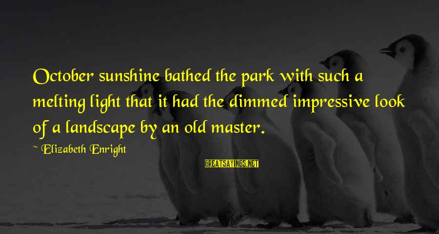 Elizabeth Enright Sayings By Elizabeth Enright: October sunshine bathed the park with such a melting light that it had the dimmed