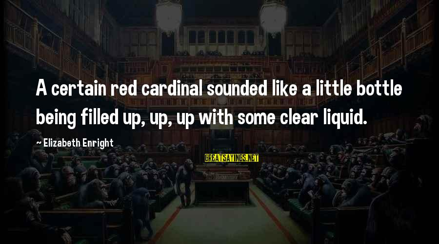 Elizabeth Enright Sayings By Elizabeth Enright: A certain red cardinal sounded like a little bottle being filled up, up, up with