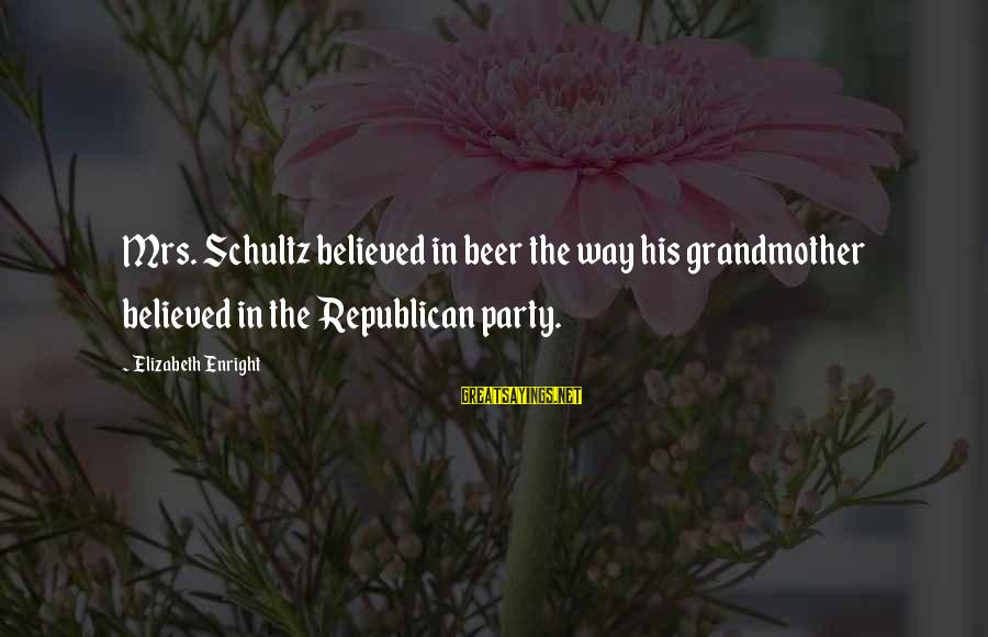 Elizabeth Enright Sayings By Elizabeth Enright: Mrs. Schultz believed in beer the way his grandmother believed in the Republican party.