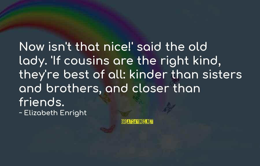 Elizabeth Enright Sayings By Elizabeth Enright: Now isn't that nice!' said the old lady. 'If cousins are the right kind, they're